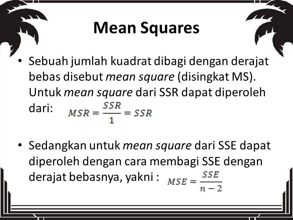 Mean Squares Sebuah jumlah kuadrat dibagi dengan derajat bebas disebut mean square (disingkat MS). Untuk mean square dari SSR dapat diperoleh dari: