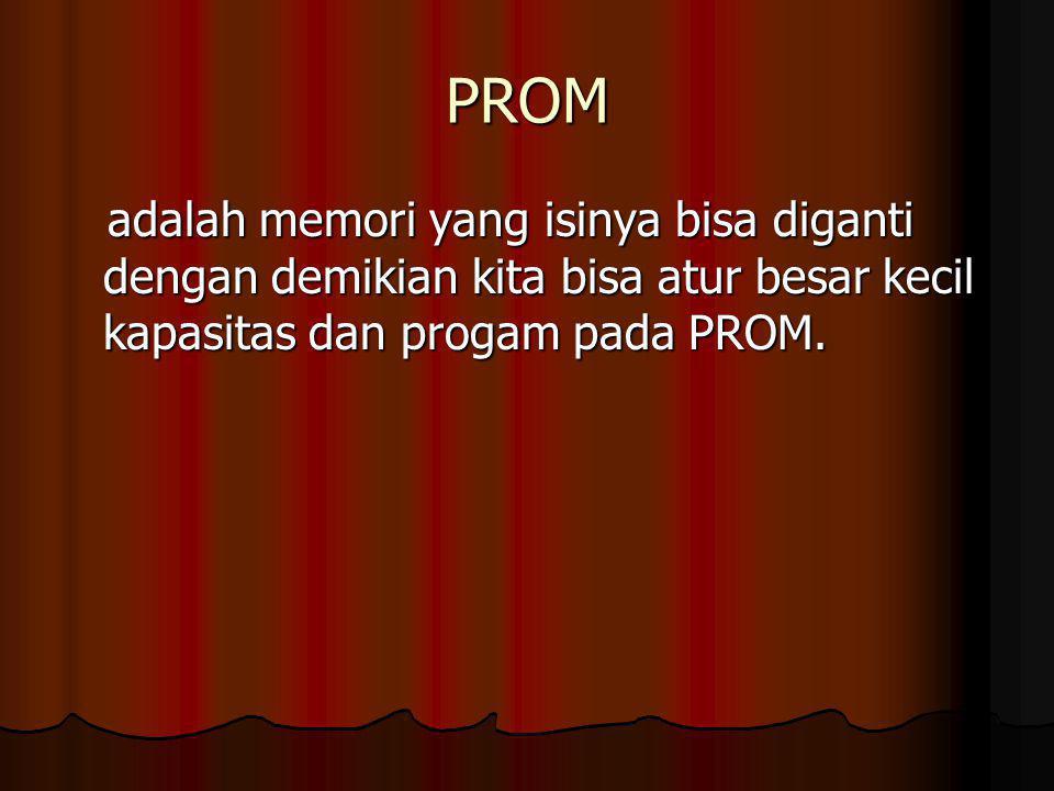 PROM adalah memori yang isinya bisa diganti dengan demikian kita bisa atur besar kecil kapasitas dan progam pada PROM.