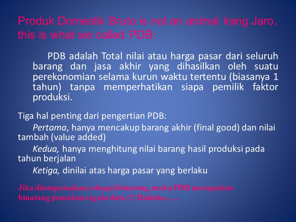 Produk Domestik Bruto is not an animal kang Jaro, this is what we called PDB: