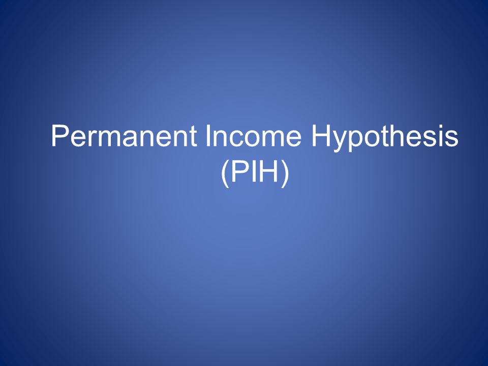Permanent Income Hypothesis (PIH)