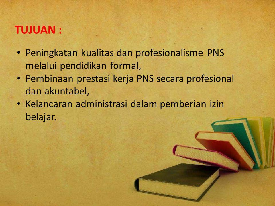 TUJUAN : Peningkatan kualitas dan profesionalisme PNS melalui pendidikan formal, Pembinaan prestasi kerja PNS secara profesional dan akuntabel,