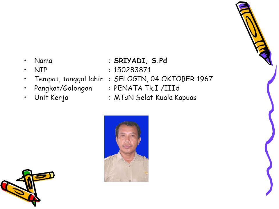 Nama : SRIYADI, S.Pd NIP : 150283871. Tempat, tanggal lahir : SELOGIN, 04 OKTOBER 1967. Pangkat/Golongan : PENATA Tk.I /IIId.