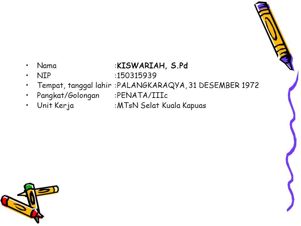 Nama : KISWARIAH, S.Pd NIP : 150315939. Tempat, tanggal lahir : PALANGKARAQYA, 31 DESEMBER 1972. Pangkat/Golongan : PENATA/IIIc.