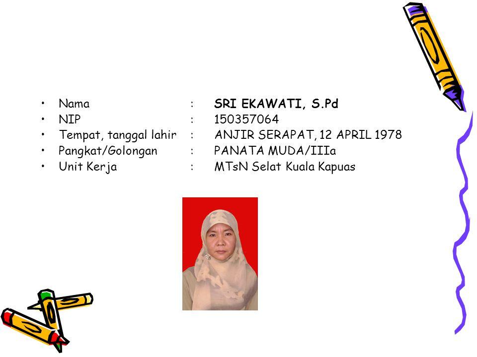 Nama : SRI EKAWATI, S.Pd NIP : 150357064. Tempat, tanggal lahir : ANJIR SERAPAT, 12 APRIL 1978. Pangkat/Golongan : PANATA MUDA/IIIa.