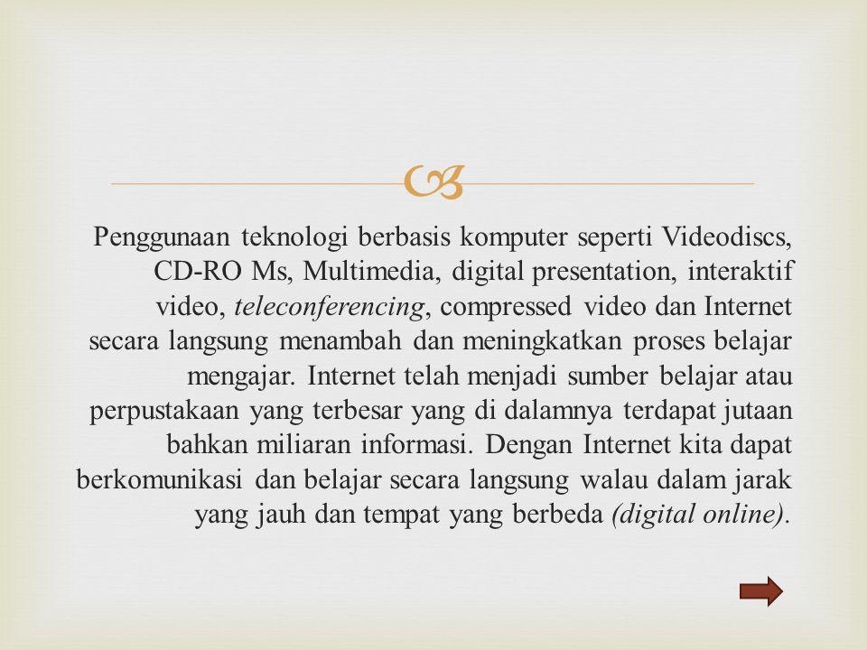 Penggunaan teknologi berbasis komputer seperti Videodiscs, CD-RO Ms, Multimedia, digital presentation, interaktif video, teleconferencing, compressed video dan Internet secara langsung menambah dan meningkatkan proses belajar mengajar.
