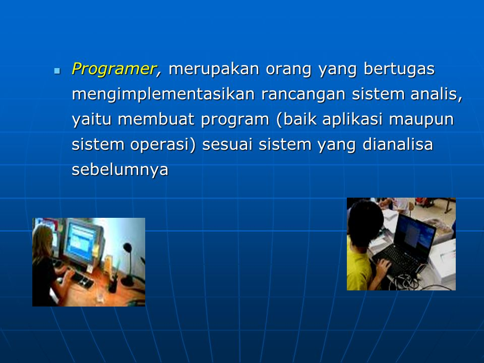 Programer, merupakan orang yang bertugas mengimplementasikan rancangan sistem analis, yaitu membuat program (baik aplikasi maupun sistem operasi) sesuai sistem yang dianalisa sebelumnya