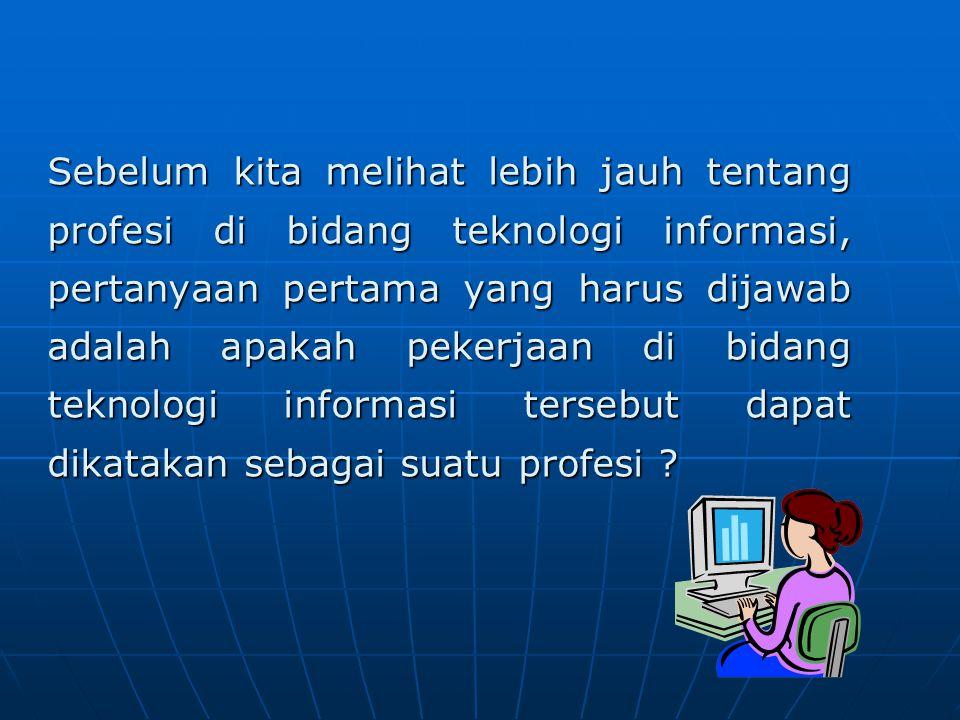 Sebelum kita melihat lebih jauh tentang profesi di bidang teknologi informasi, pertanyaan pertama yang harus dijawab adalah apakah pekerjaan di bidang teknologi informasi tersebut dapat dikatakan sebagai suatu profesi