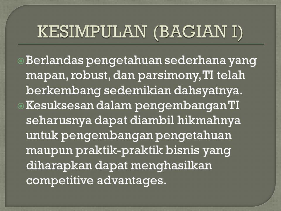 KESIMPULAN (BAGIAN I) Berlandas pengetahuan sederhana yang mapan, robust, dan parsimony, TI telah berkembang sedemikian dahsyatnya.