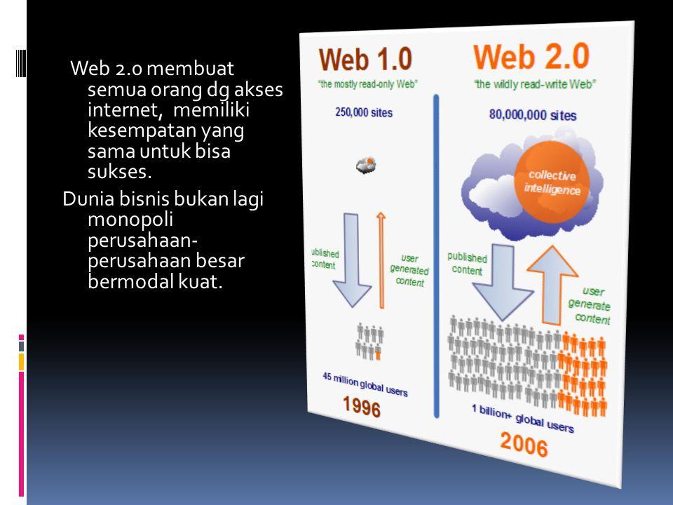 Web 2.0 membuat semua orang dg akses internet, memiliki kesempatan yang sama untuk bisa sukses.