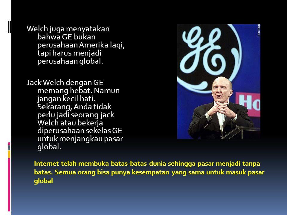 Welch juga menyatakan bahwa GE bukan perusahaan Amerika lagi, tapi harus menjadi perusahaan global. Jack Welch dengan GE memang hebat. Namun jangan kecil hati. Sekarang, Anda tidak perlu jadi seorang jack Welch atau bekerja diperusahaan sekelas GE untuk menjangkau pasar global.