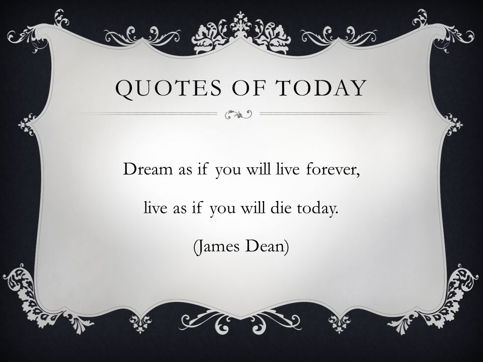 Quotes of today Dream as if you will live forever, live as if you will die today. (James Dean)