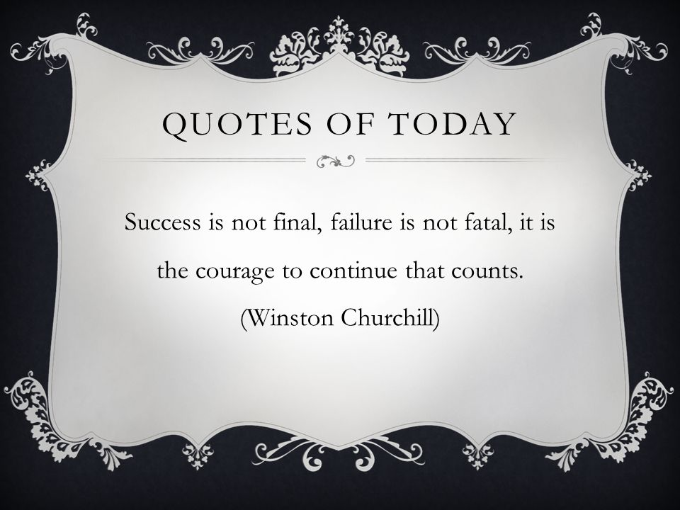 Quotes of today Success is not final, failure is not fatal, it is the courage to continue that counts.
