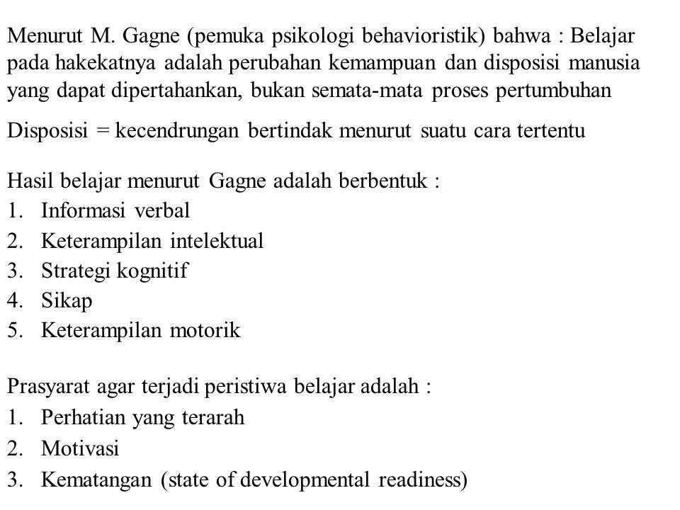 Menurut M. Gagne (pemuka psikologi behavioristik) bahwa : Belajar pada hakekatnya adalah perubahan kemampuan dan disposisi manusia yang dapat dipertahankan, bukan semata-mata proses pertumbuhan