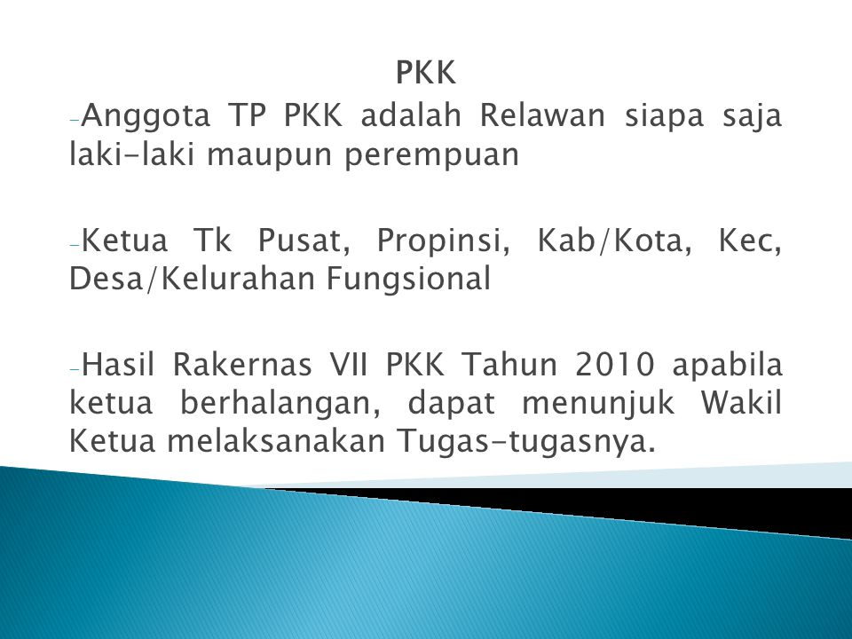 PKK Anggota TP PKK adalah Relawan siapa saja laki-laki maupun perempuan. Ketua Tk Pusat, Propinsi, Kab/Kota, Kec, Desa/Kelurahan Fungsional.