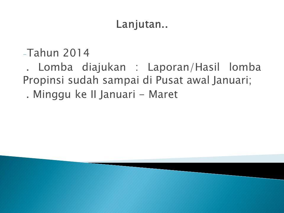 Lanjutan.. Tahun 2014. . Lomba diajukan : Laporan/Hasil lomba Propinsi sudah sampai di Pusat awal Januari;