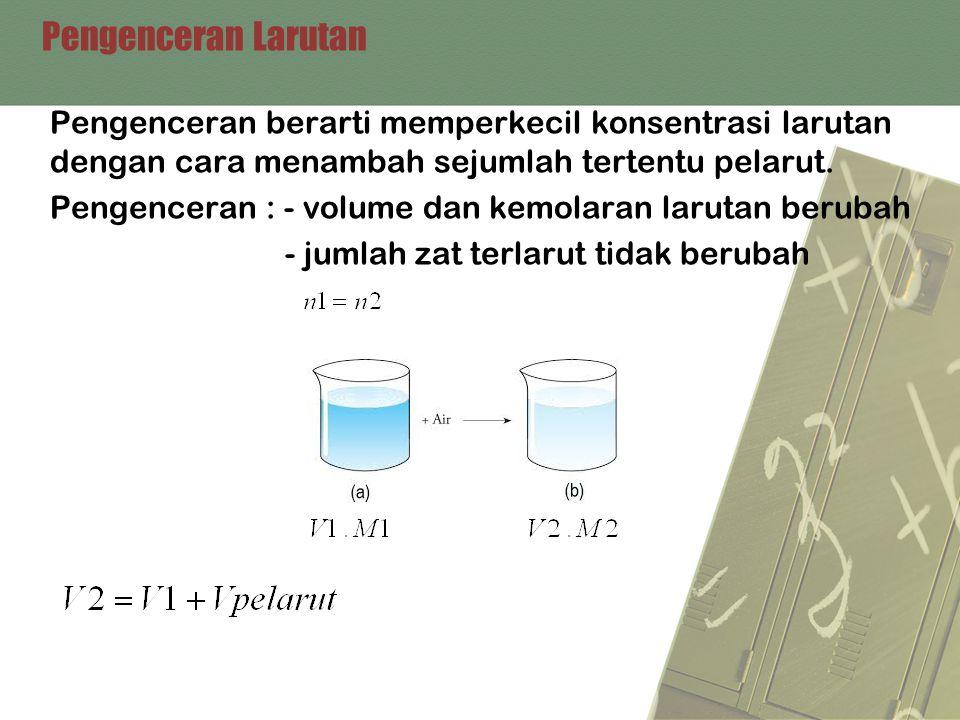 Pengenceran Larutan Pengenceran berarti memperkecil konsentrasi larutan dengan cara menambah sejumlah tertentu pelarut.