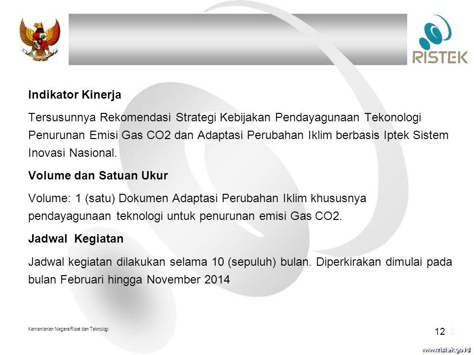 Indikator Kinerja Tersusunnya Rekomendasi Strategi Kebijakan Pendayagunaan Tekonologi Penurunan Emisi Gas CO2 dan Adaptasi Perubahan Iklim berbasis Iptek Sistem Inovasi Nasional. Volume dan Satuan Ukur Volume: 1 (satu) Dokumen Adaptasi Perubahan Iklim khususnya pendayagunaan teknologi untuk penurunan emisi Gas CO2. Jadwal Kegiatan Jadwal kegiatan dilakukan selama 10 (sepuluh) bulan. Diperkirakan dimulai pada bulan Februari hingga November 2014