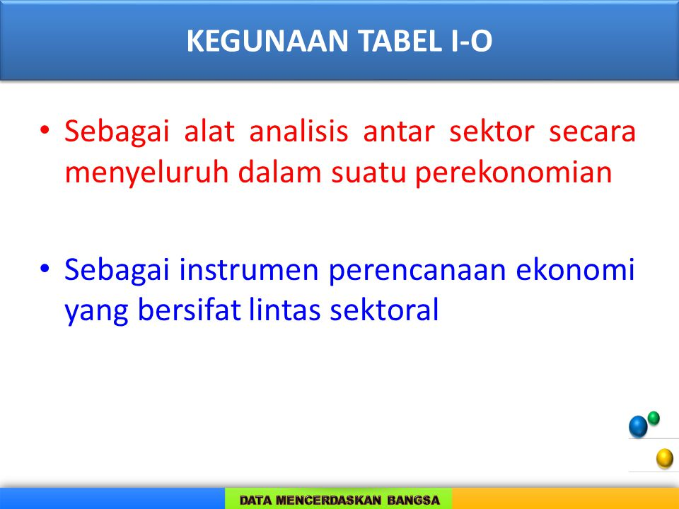 KEGUNAAN TABEL I-O Sebagai alat analisis antar sektor secara menyeluruh dalam suatu perekonomian.