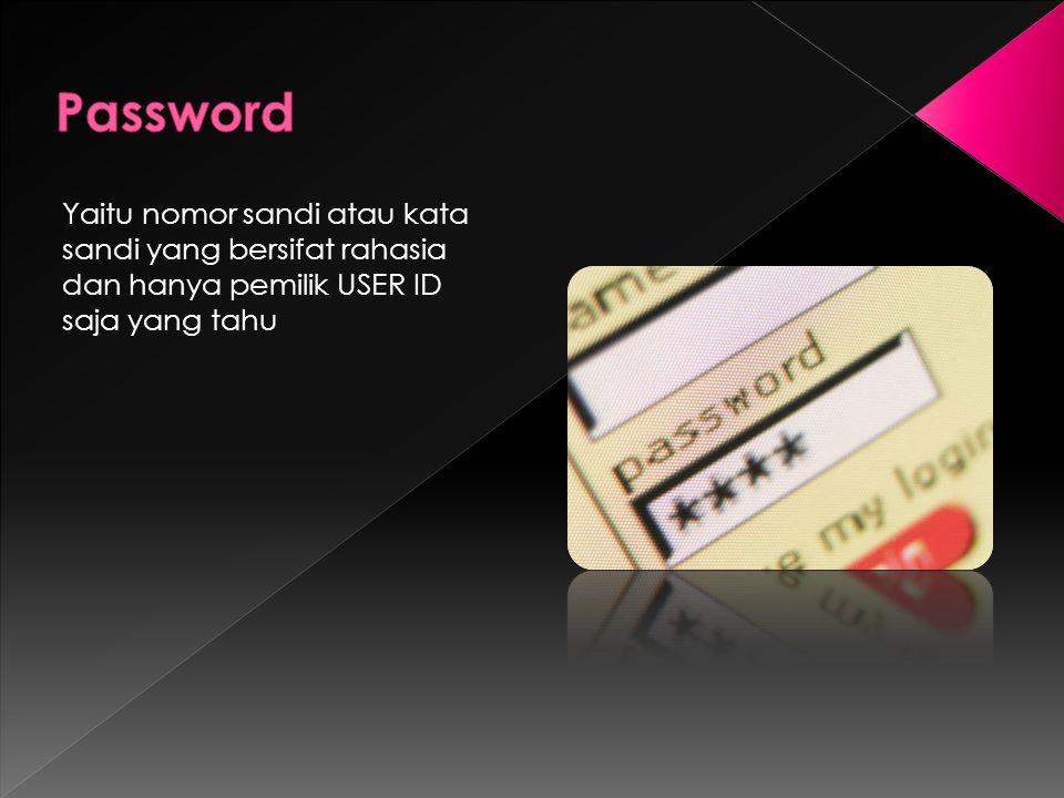 Password Yaitu nomor sandi atau kata sandi yang bersifat rahasia dan hanya pemilik USER ID saja yang tahu.