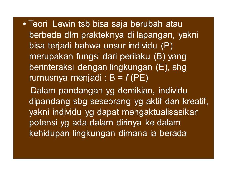 • Teori Lewin tsb bisa saja berubah atau berbeda dlm prakteknya di lapangan, yakni bisa terjadi bahwa unsur individu (P) merupakan fungsi dari perilaku (B) yang berinteraksi dengan lingkungan (E), shg rumusnya menjadi : B = f (PE)