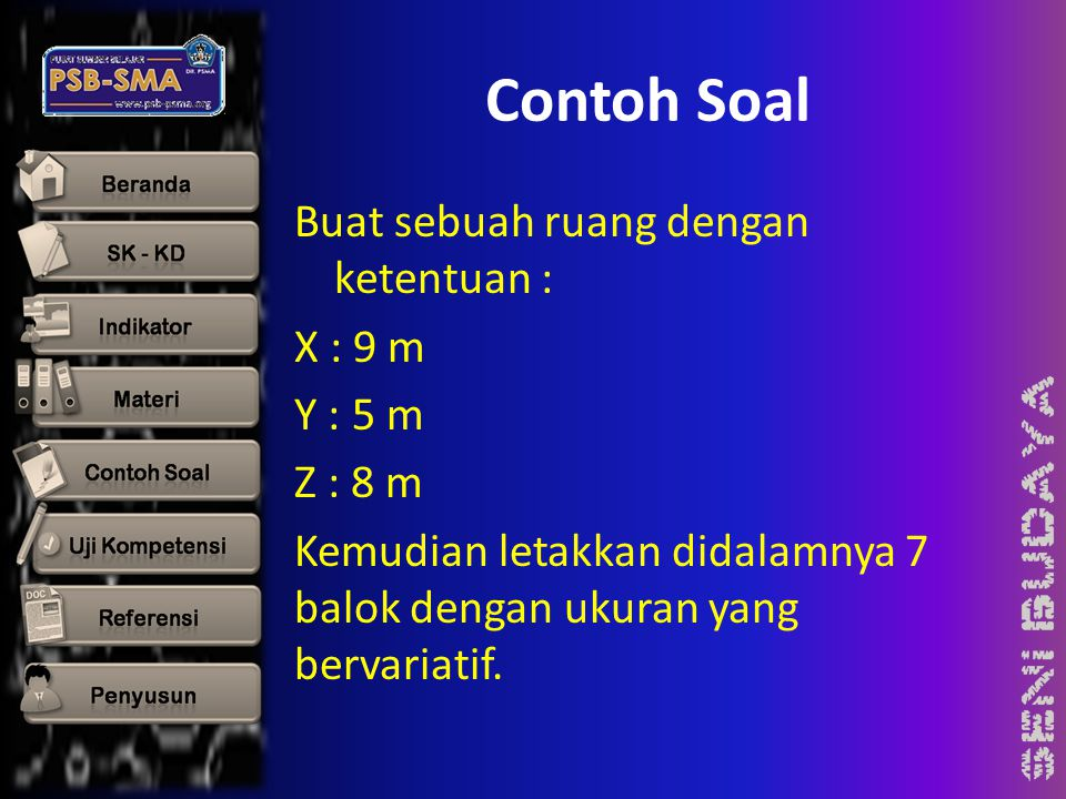 Contoh Soal Buat sebuah ruang dengan ketentuan : X : 9 m Y : 5 m Z : 8 m Kemudian letakkan didalamnya 7 balok dengan ukuran yang bervariatif.
