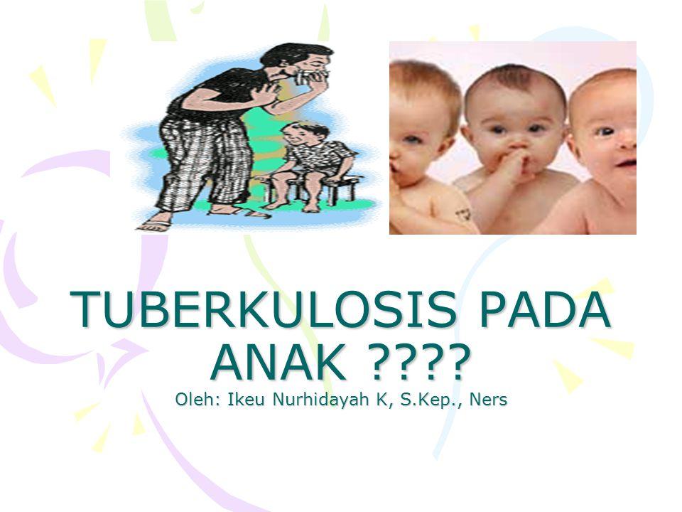 TUBERKULOSIS PADA ANAK Oleh: Ikeu Nurhidayah K, S.Kep., Ners
