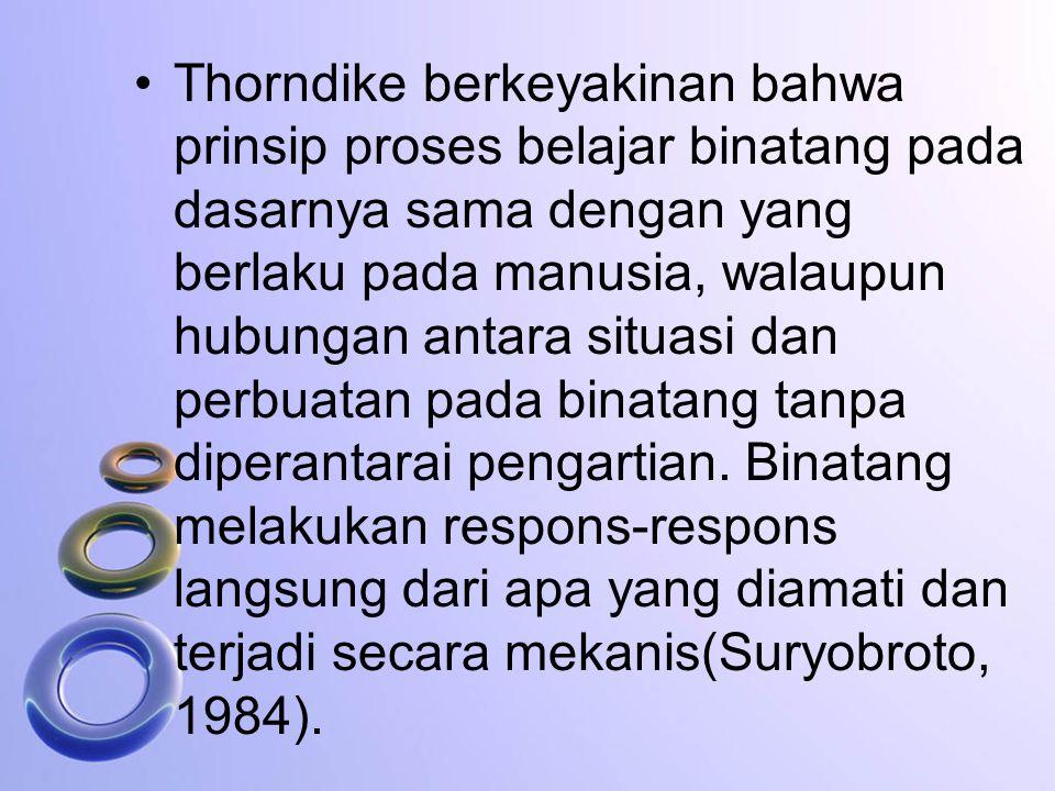 Thorndike berkeyakinan bahwa prinsip proses belajar binatang pada dasarnya sama dengan yang berlaku pada manusia, walaupun hubungan antara situasi dan perbuatan pada binatang tanpa diperantarai pengartian.
