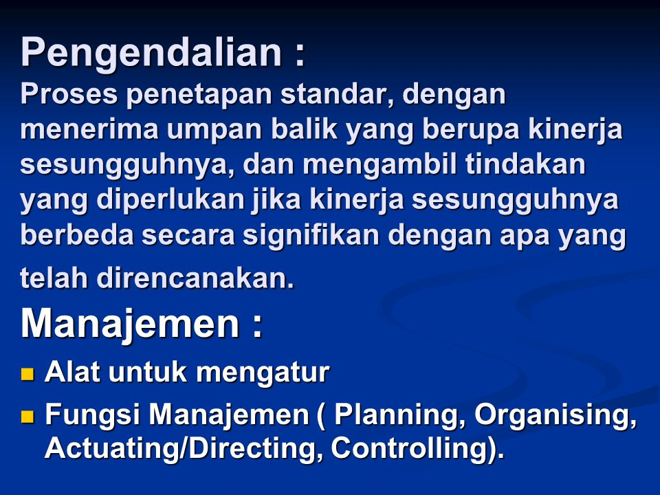 Pengendalian : Proses penetapan standar, dengan menerima umpan balik yang berupa kinerja sesungguhnya, dan mengambil tindakan yang diperlukan jika kinerja sesungguhnya berbeda secara signifikan dengan apa yang telah direncanakan.