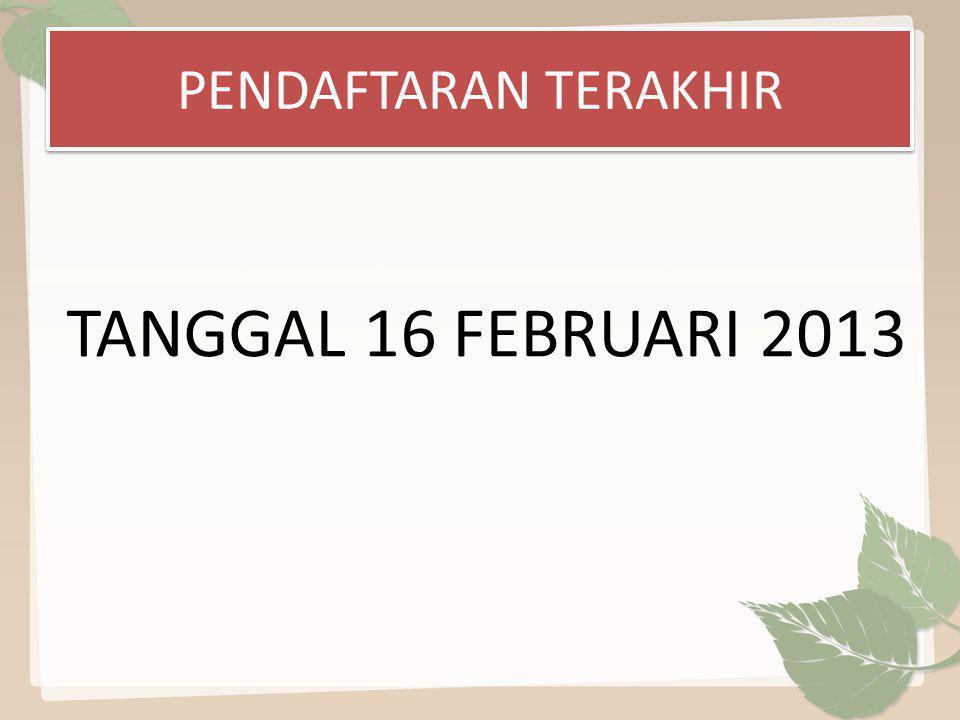 PENDAFTARAN TERAKHIR TANGGAL 16 FEBRUARI 2013