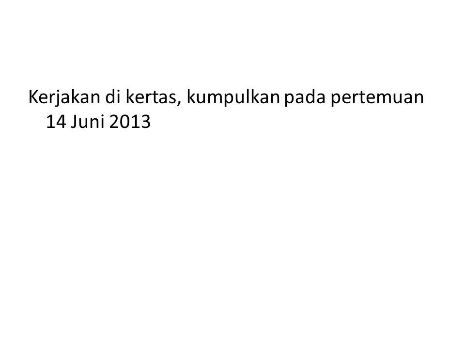 Kerjakan di kertas, kumpulkan pada pertemuan 14 Juni 2013