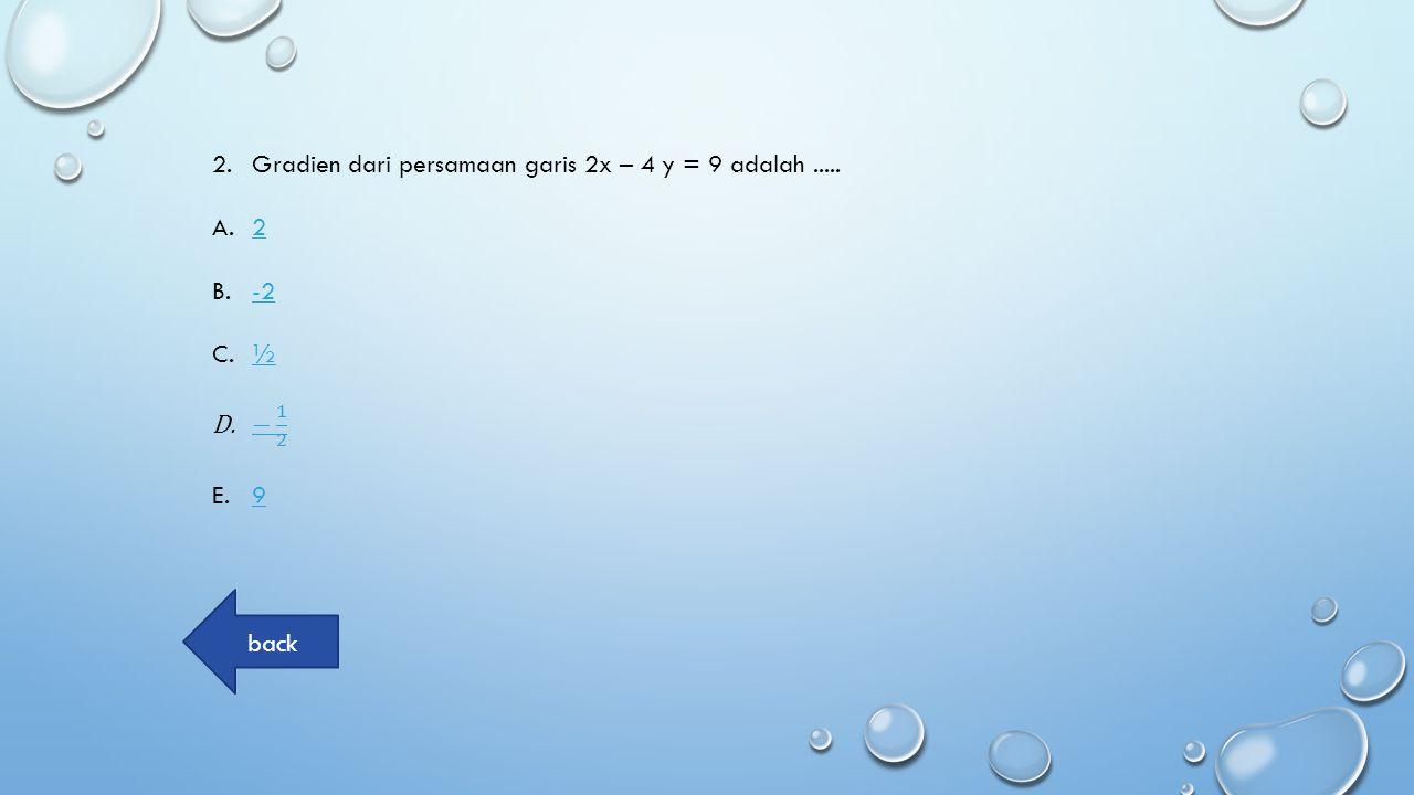 Gradien dari persamaan garis 2x – 4 y = 9 adalah .....
