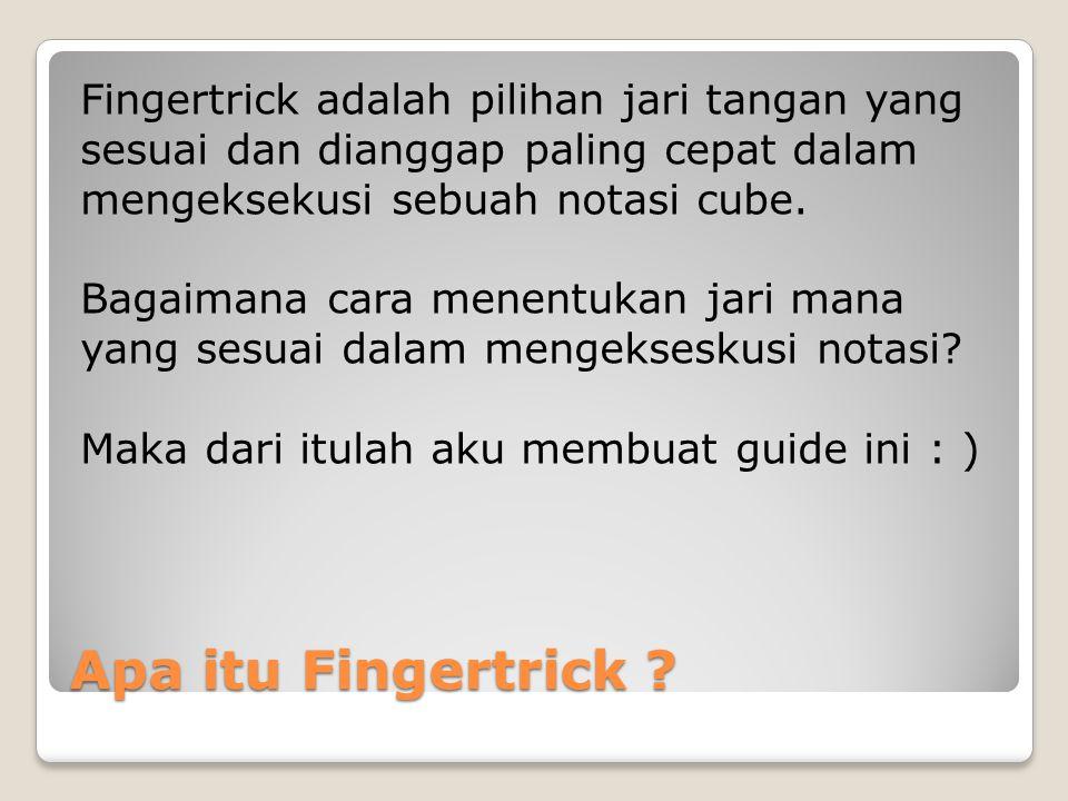 Fingertrick adalah pilihan jari tangan yang sesuai dan dianggap paling cepat dalam mengeksekusi sebuah notasi cube. Bagaimana cara menentukan jari mana yang sesuai dalam mengekseskusi notasi Maka dari itulah aku membuat guide ini : )