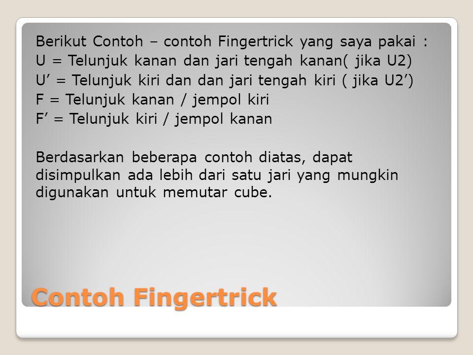 Berikut Contoh – contoh Fingertrick yang saya pakai : U = Telunjuk kanan dan jari tengah kanan( jika U2) U' = Telunjuk kiri dan dan jari tengah kiri ( jika U2') F = Telunjuk kanan / jempol kiri F' = Telunjuk kiri / jempol kanan Berdasarkan beberapa contoh diatas, dapat disimpulkan ada lebih dari satu jari yang mungkin digunakan untuk memutar cube.