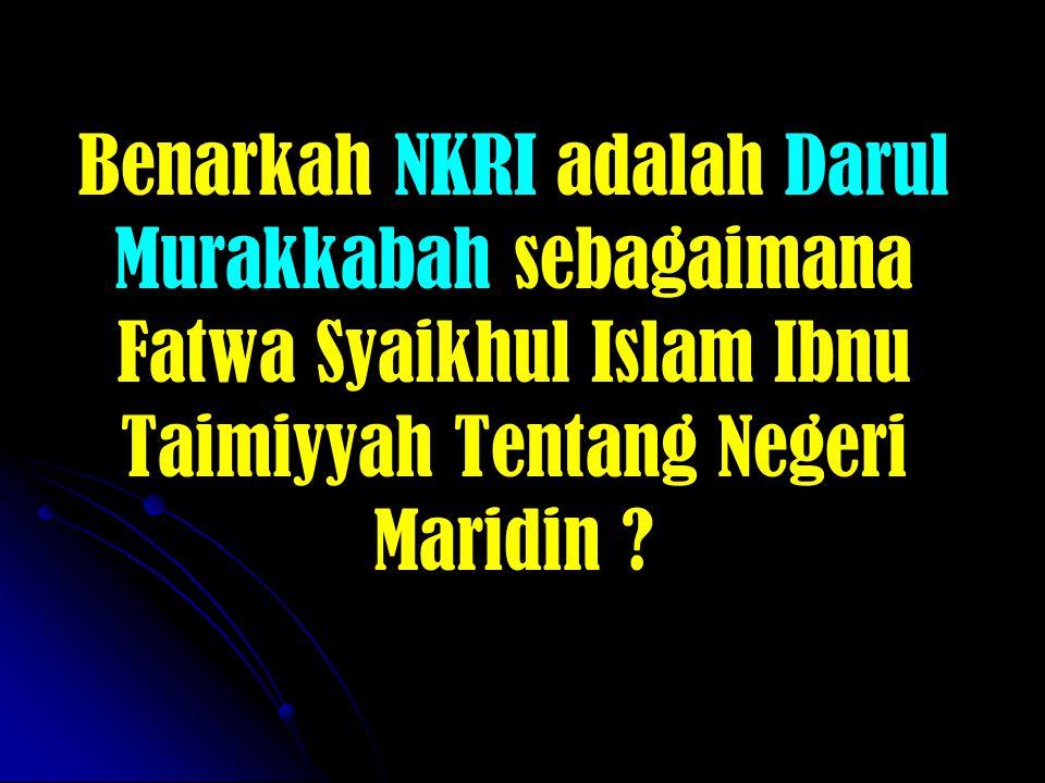 Benarkah NKRI adalah Darul Murakkabah sebagaimana Fatwa Syaikhul Islam Ibnu Taimiyyah Tentang Negeri Maridin