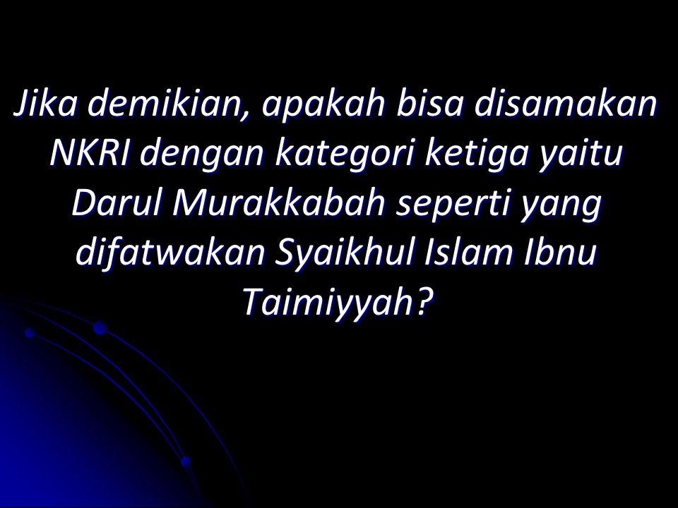 Jika demikian, apakah bisa disamakan NKRI dengan kategori ketiga yaitu Darul Murakkabah seperti yang difatwakan Syaikhul Islam Ibnu Taimiyyah