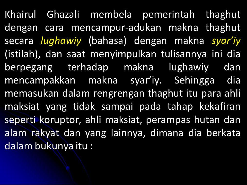 Khairul Ghazali membela pemerintah thaghut dengan cara mencampur-adukan makna thaghut secara lughawiy (bahasa) dengan makna syar'iy (istilah), dan saat menyimpulkan tulisannya ini dia berpegang terhadap makna lughawiy dan mencampakkan makna syar'iy.