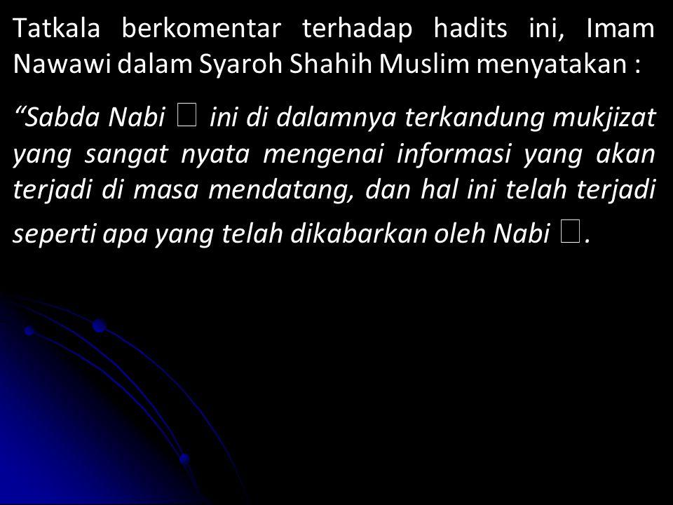 Tatkala berkomentar terhadap hadits ini, Imam Nawawi dalam Syaroh Shahih Muslim menyatakan : Sabda Nabi  ini di dalamnya terkandung mukjizat yang sangat nyata mengenai informasi yang akan terjadi di masa mendatang, dan hal ini telah terjadi seperti apa yang telah dikabarkan oleh Nabi .