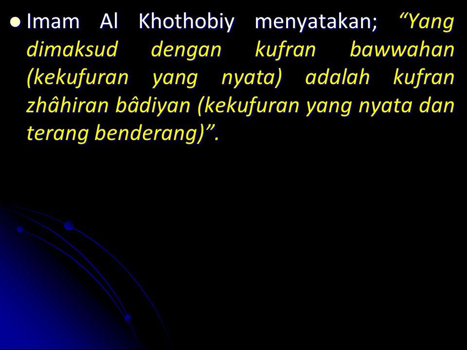 Imam Al Khothobiy menyatakan; Yang dimaksud dengan kufran bawwahan (kekufuran yang nyata) adalah kufran zhâhiran bâdiyan (kekufuran yang nyata dan terang benderang) .