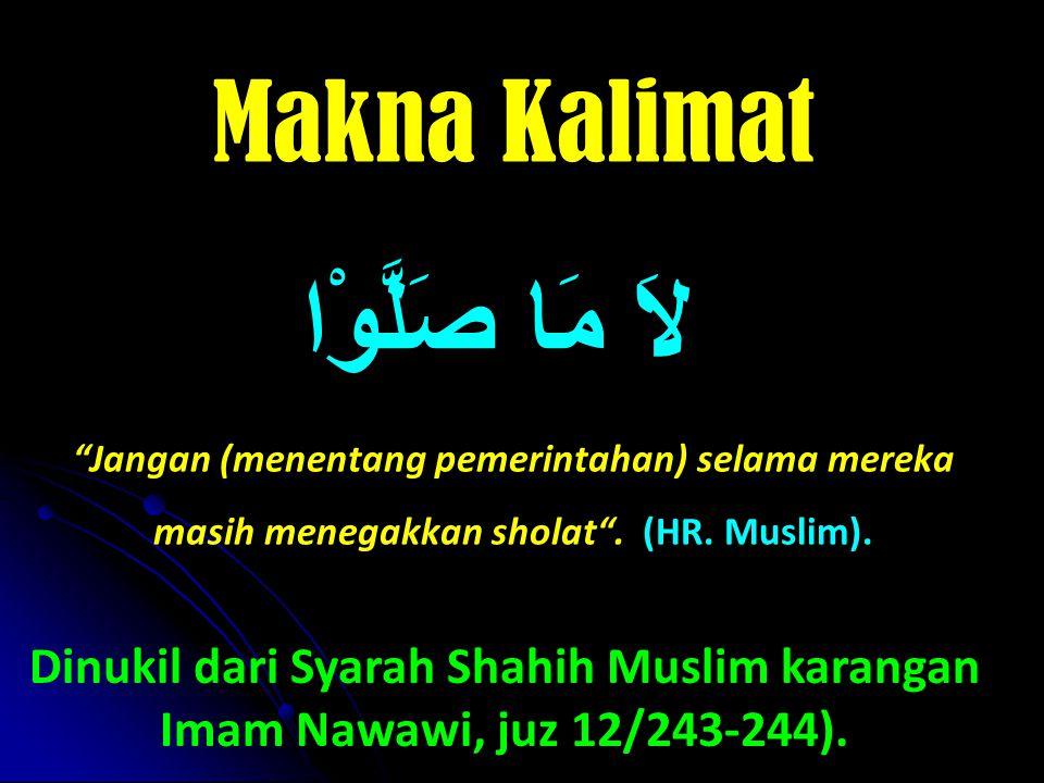 Makna Kalimat لاَ مَا صَلَّوْا Jangan (menentang pemerintahan) selama mereka masih menegakkan sholat . (HR. Muslim).