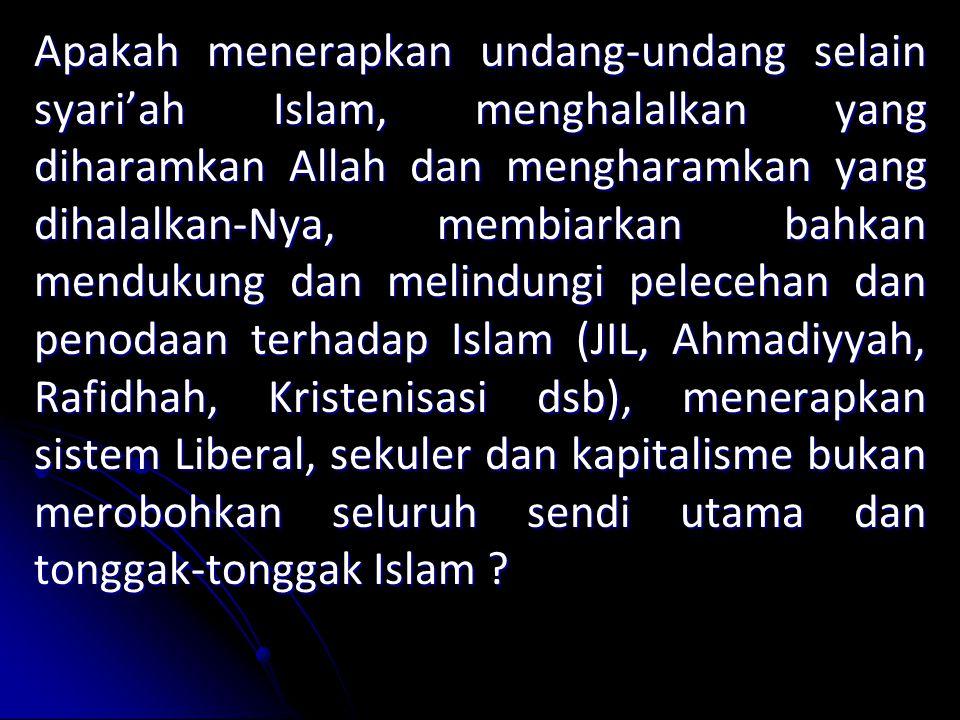 Apakah menerapkan undang-undang selain syari'ah Islam, menghalalkan yang diharamkan Allah dan mengharamkan yang dihalalkan-Nya, membiarkan bahkan mendukung dan melindungi pelecehan dan penodaan terhadap Islam (JIL, Ahmadiyyah, Rafidhah, Kristenisasi dsb), menerapkan sistem Liberal, sekuler dan kapitalisme bukan merobohkan seluruh sendi utama dan tonggak-tonggak Islam