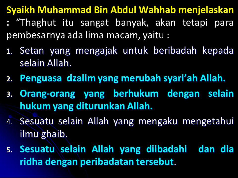 Syaikh Muhammad Bin Abdul Wahhab menjelaskan : Thaghut itu sangat banyak, akan tetapi para pembesarnya ada lima macam, yaitu :