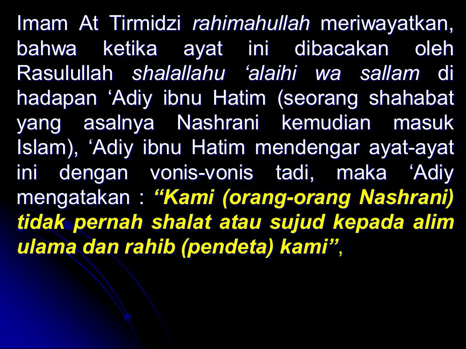 Imam At Tirmidzi rahimahullah meriwayatkan, bahwa ketika ayat ini dibacakan oleh Rasulullah shalallahu 'alaihi wa sallam di hadapan 'Adiy ibnu Hatim (seorang shahabat yang asalnya Nashrani kemudian masuk Islam), 'Adiy ibnu Hatim mendengar ayat-ayat ini dengan vonis-vonis tadi, maka 'Adiy mengatakan : Kami (orang-orang Nashrani) tidak pernah shalat atau sujud kepada alim ulama dan rahib (pendeta) kami ,