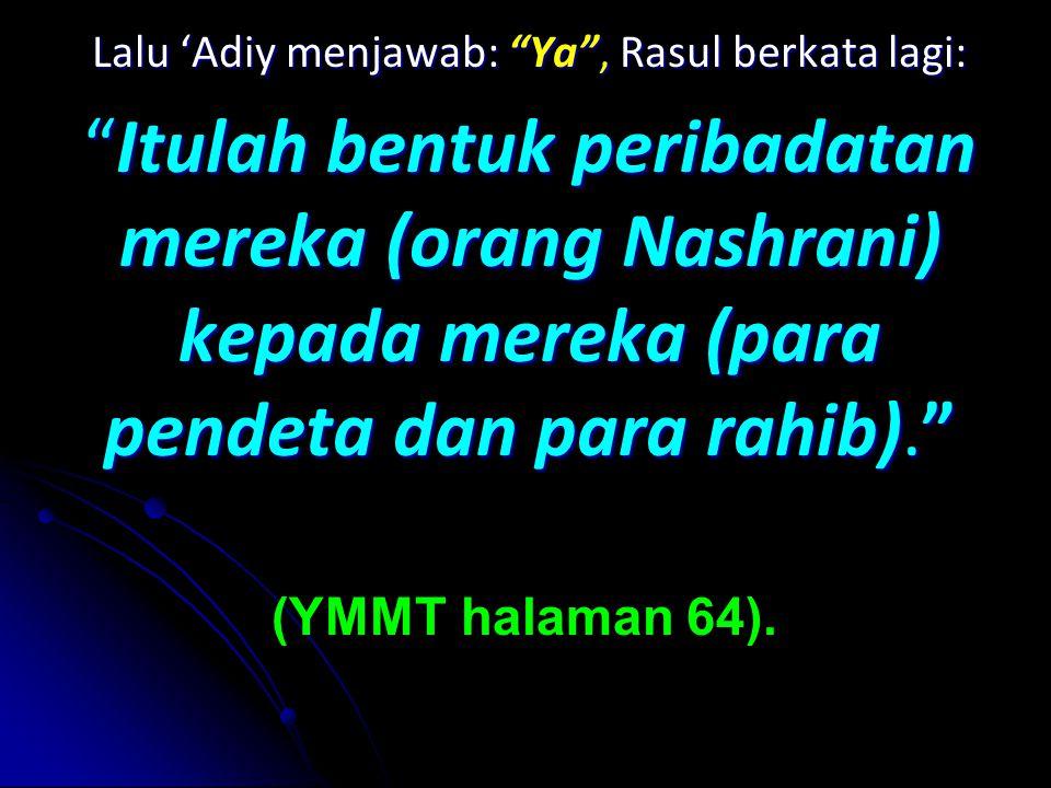 Lalu 'Adiy menjawab: Ya , Rasul berkata lagi: