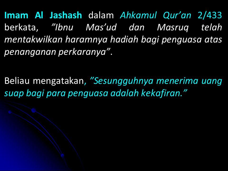Imam Al Jashash dalam Ahkamul Qur'an 2/433 berkata, Ibnu Mas'ud dan Masruq telah mentakwilkan haramnya hadiah bagi penguasa atas penanganan perkaranya .