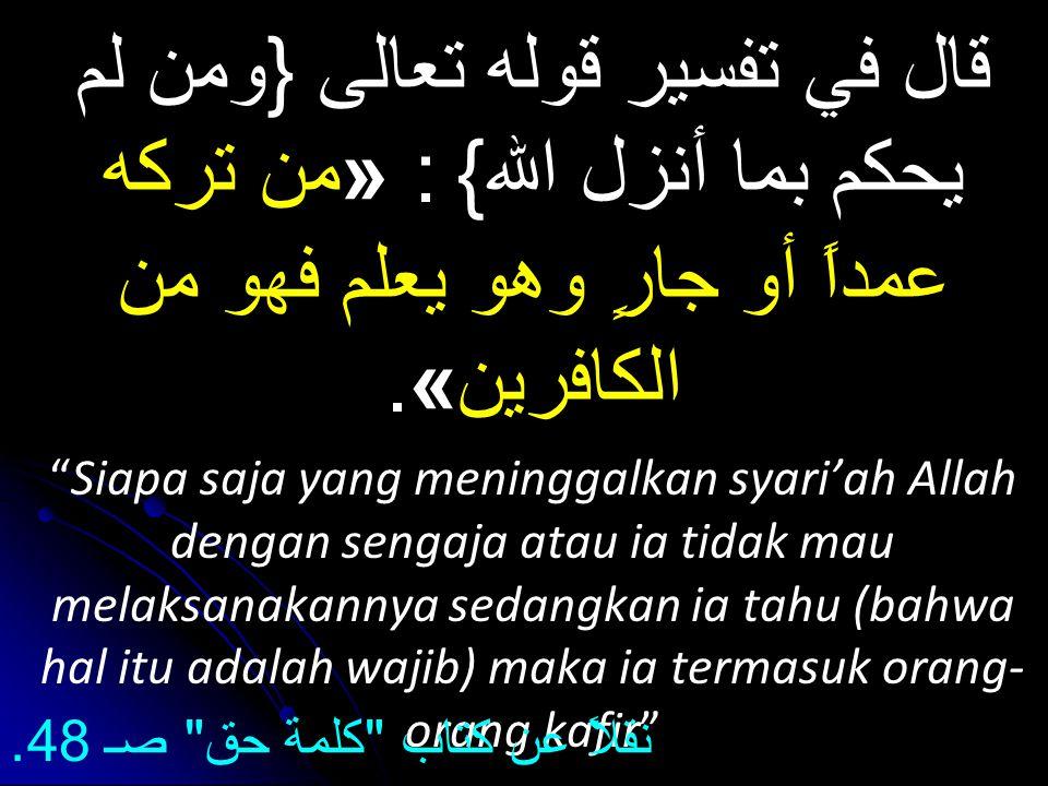 قال في تفسير قوله تعالى {ومن لم يحكم بما أنزل الله} : «من تركه عمداً أو جارٍ وهو يعلم فهو من الكافرين».