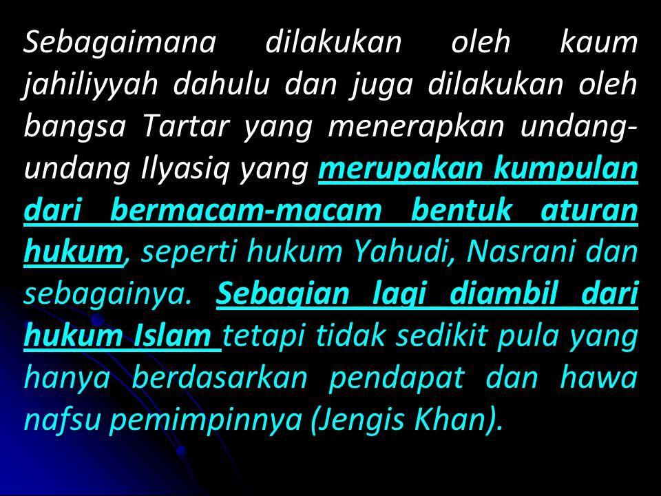 Sebagaimana dilakukan oleh kaum jahiliyyah dahulu dan juga dilakukan oleh bangsa Tartar yang menerapkan undang-undang Ilyasiq yang merupakan kumpulan dari bermacam-macam bentuk aturan hukum, seperti hukum Yahudi, Nasrani dan sebagainya.