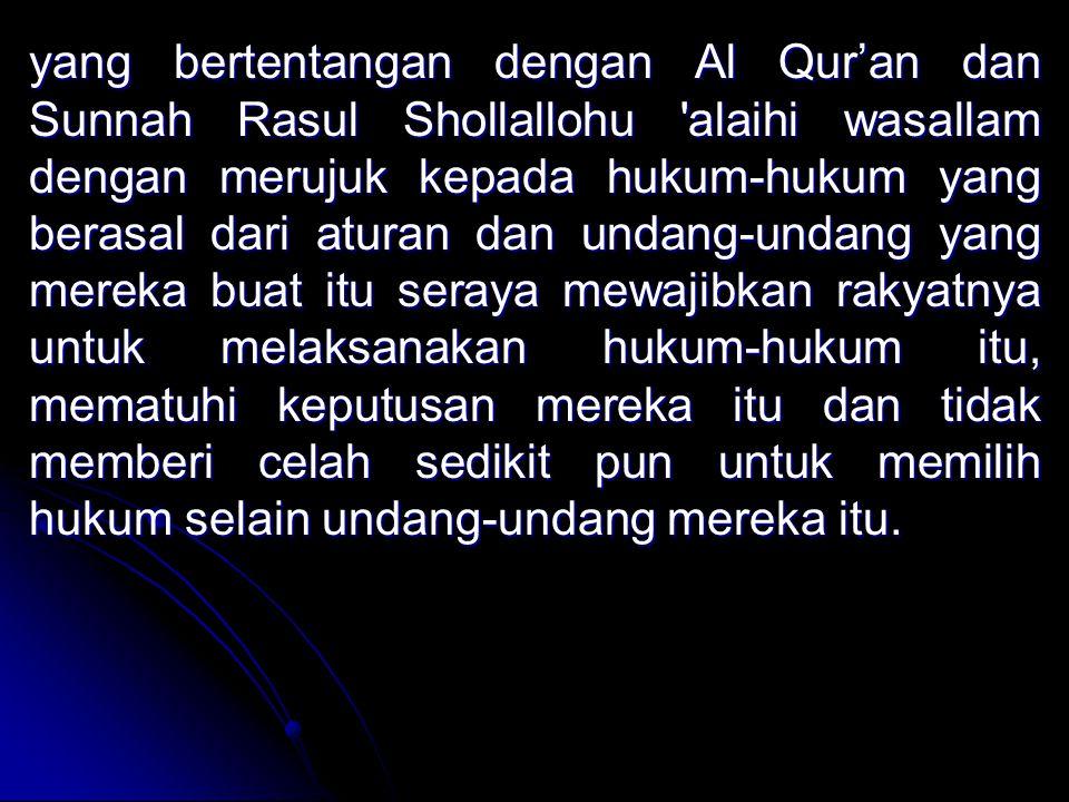 yang bertentangan dengan Al Qur'an dan Sunnah Rasul Shollallohu alaihi wasallam dengan merujuk kepada hukum-hukum yang berasal dari aturan dan undang-undang yang mereka buat itu seraya mewajibkan rakyatnya untuk melaksanakan hukum-hukum itu, mematuhi keputusan mereka itu dan tidak memberi celah sedikit pun untuk memilih hukum selain undang-undang mereka itu.