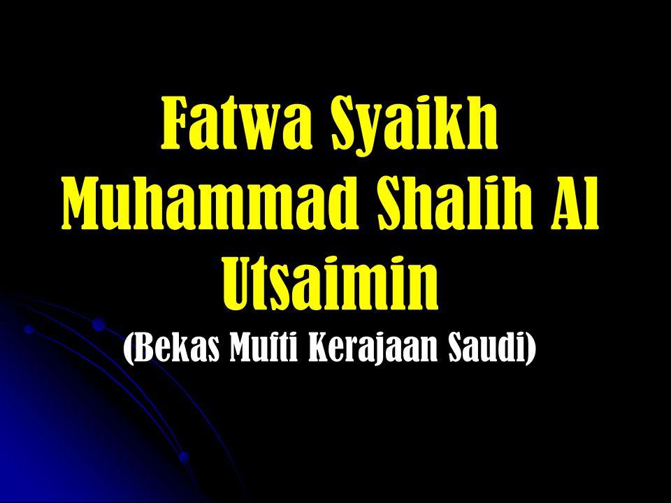Fatwa Syaikh Muhammad Shalih Al Utsaimin (Bekas Mufti Kerajaan Saudi)