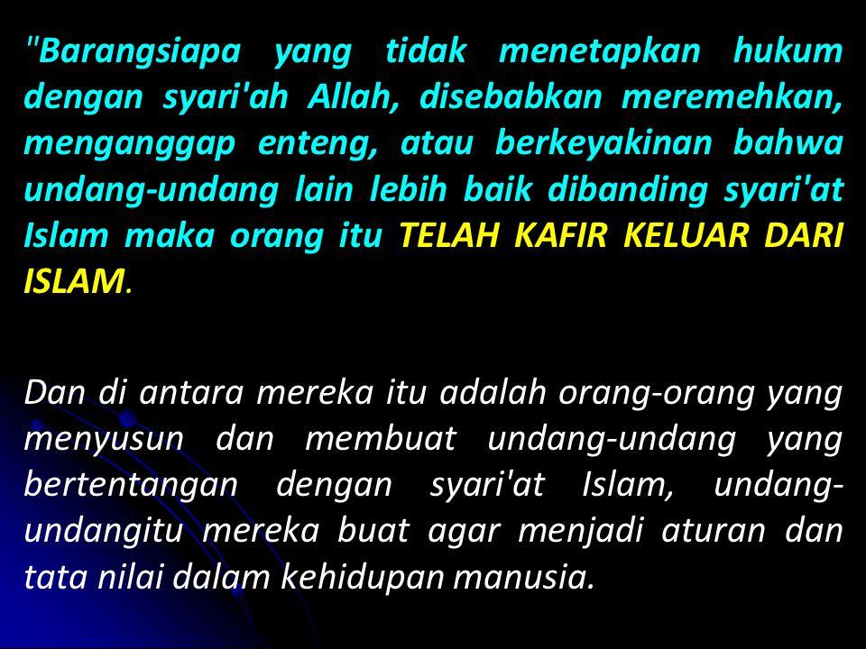 Barangsiapa yang tidak menetapkan hukum dengan syari ah Allah, disebabkan meremehkan, menganggap enteng, atau berkeyakinan bahwa undang-undang lain lebih baik dibanding syari at Islam maka orang itu TELAH KAFIR KELUAR DARI ISLAM.