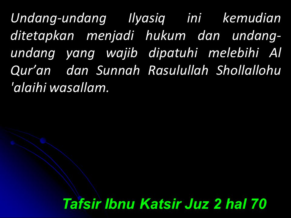 Undang-undang Ilyasiq ini kemudian ditetapkan menjadi hukum dan undang-undang yang wajib dipatuhi melebihi Al Qur'an dan Sunnah Rasulullah Shollallohu alaihi wasallam.